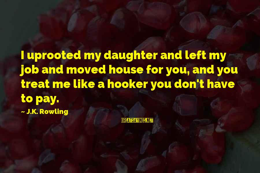 K.a.t Sayings By J.K. Rowling: I uprooted my daughter and left my job and moved house for you, and you