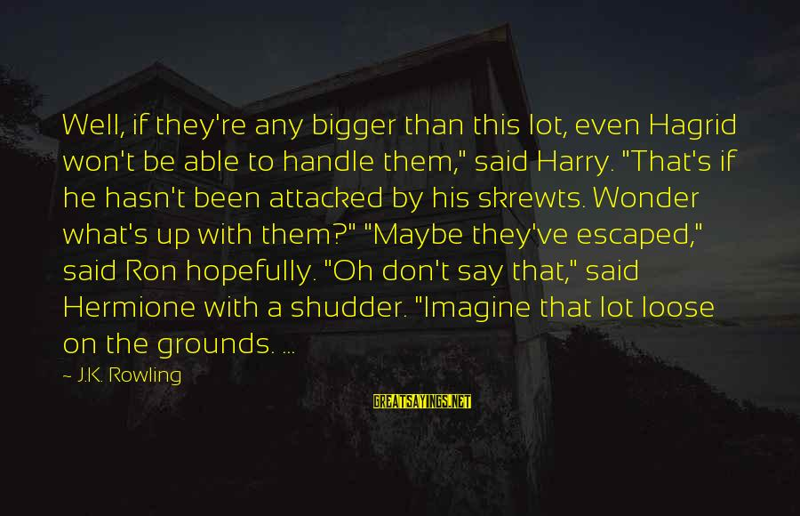 K.a.t Sayings By J.K. Rowling: Well, if they're any bigger than this lot, even Hagrid won't be able to handle
