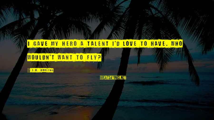 K.a.t Sayings By J.K. Rowling: I gave my hero a talent I'd love to have. Who wouldn't want to fly?
