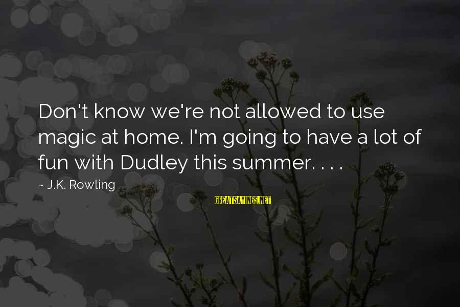 K.a.t Sayings By J.K. Rowling: Don't know we're not allowed to use magic at home. I'm going to have a
