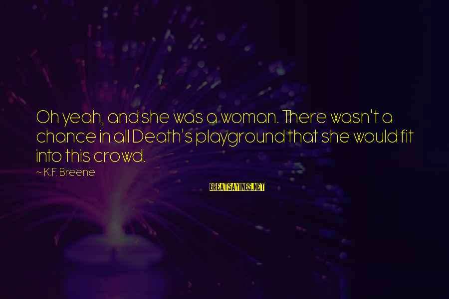 K.a.t Sayings By K.F. Breene: Oh yeah, and she was a woman. There wasn't a chance in all Death's playground