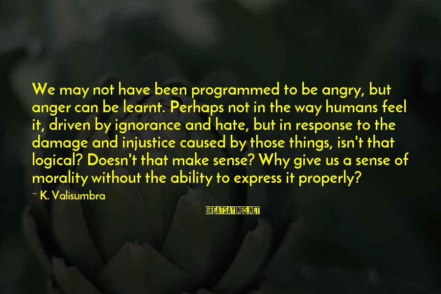 K.a.t Sayings By K. Valisumbra: We may not have been programmed to be angry, but anger can be learnt. Perhaps