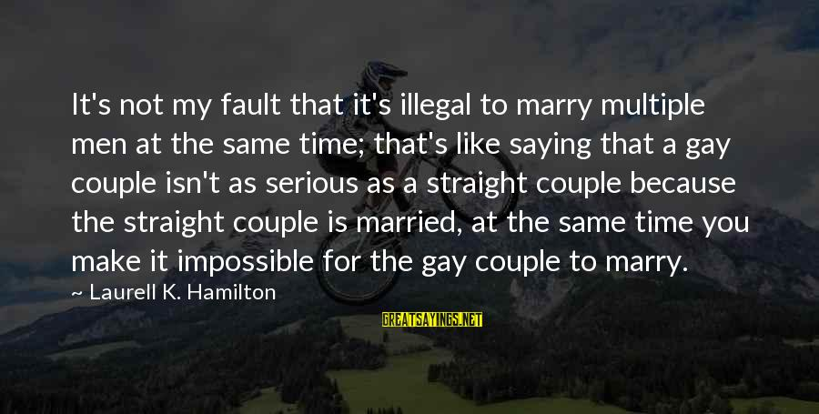 K.a.t Sayings By Laurell K. Hamilton: It's not my fault that it's illegal to marry multiple men at the same time;