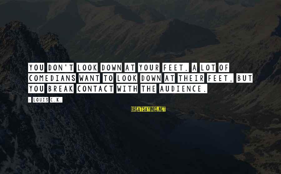 K.a.t Sayings By Louis C.K.: You don't look down at your feet. A lot of comedians want to look down