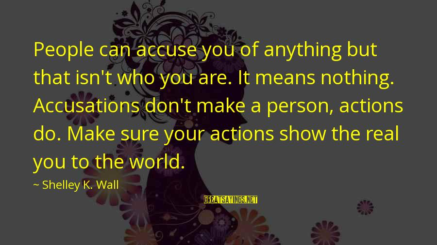 K.a.t Sayings By Shelley K. Wall: People can accuse you of anything but that isn't who you are. It means nothing.