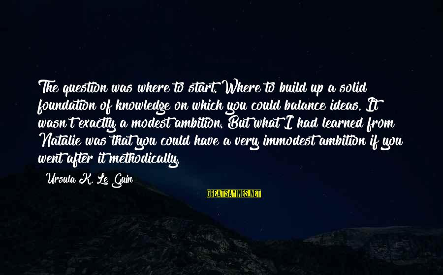 K.a.t Sayings By Ursula K. Le Guin: The question was where to start. Where to build up a solid foundation of knowledge