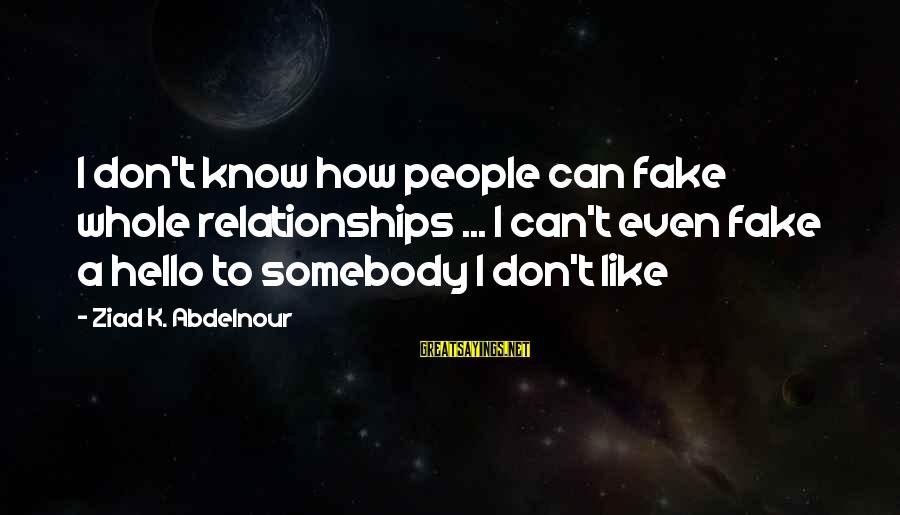 K.a.t Sayings By Ziad K. Abdelnour: I don't know how people can fake whole relationships ... I can't even fake a