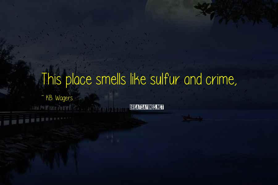 K.B. Wagers Sayings: This place smells like sulfur and crime,