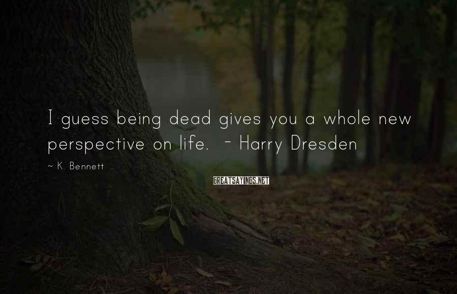 K. Bennett Sayings: I guess being dead gives you a whole new perspective on life. - Harry Dresden