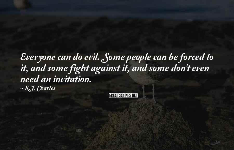 K.J. Charles Sayings: Everyone can do evil. Some people can be forced to it, and some fight against