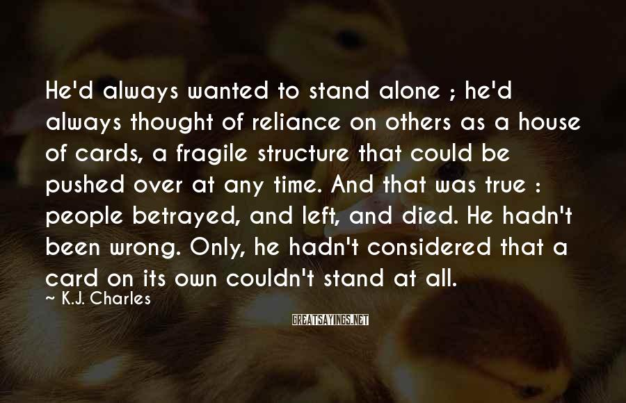 K.J. Charles Sayings: He'd always wanted to stand alone ; he'd always thought of reliance on others as