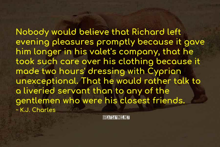 K.J. Charles Sayings: Nobody would believe that Richard left evening pleasures promptly because it gave him longer in