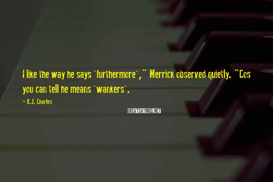 "K.J. Charles Sayings: I like the way he says 'furthermore',"" Merrick observed quietly. ""Cos you can tell he"
