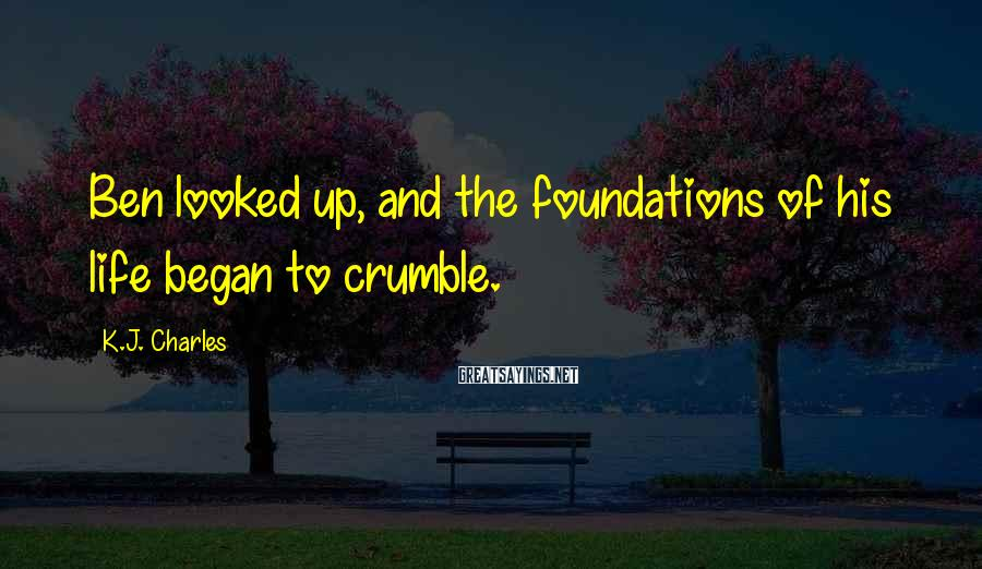K.J. Charles Sayings: Ben looked up, and the foundations of his life began to crumble.