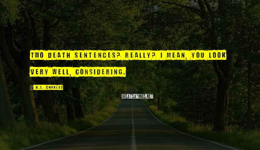 K.J. Charles Sayings: Two death sentences? Really? I mean, you look very well, considering.