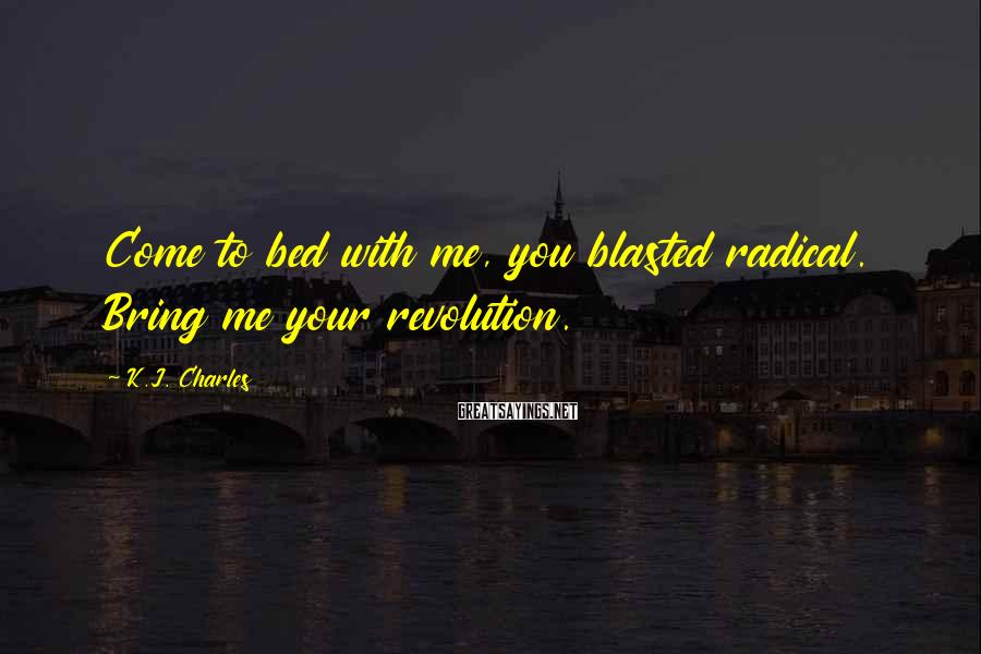 K.J. Charles Sayings: Come to bed with me, you blasted radical. Bring me your revolution.