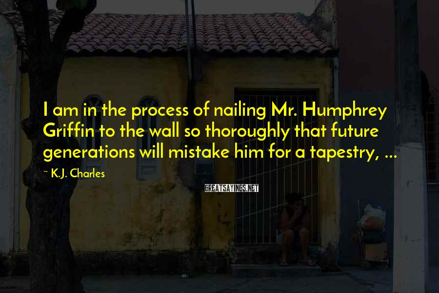 K.J. Charles Sayings: I am in the process of nailing Mr. Humphrey Griffin to the wall so thoroughly