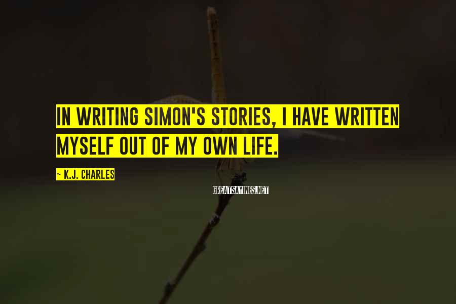 K.J. Charles Sayings: In writing Simon's stories, I have written myself out of my own life.