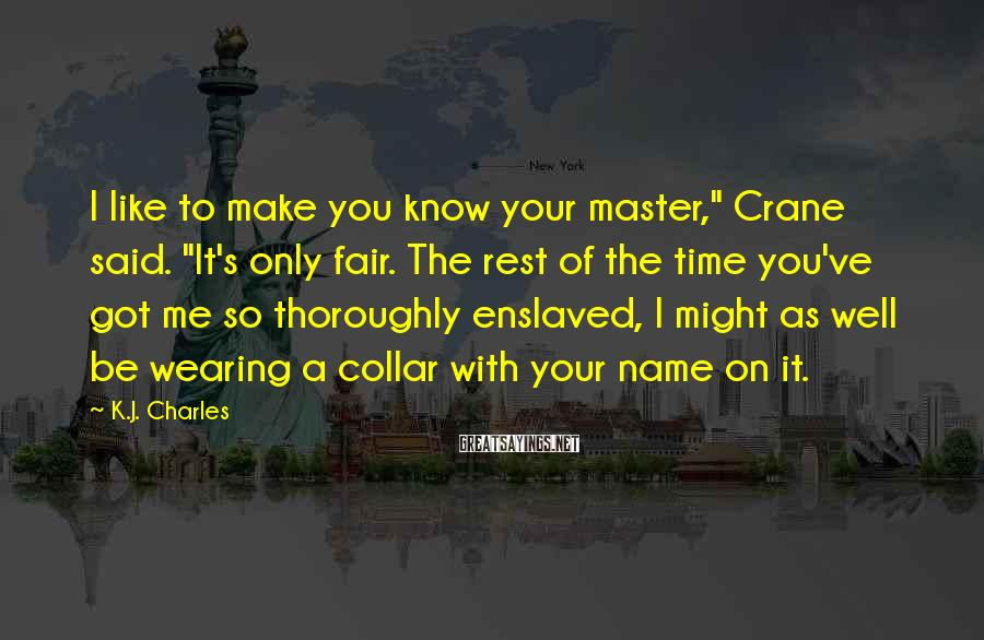 "K.J. Charles Sayings: I like to make you know your master,"" Crane said. ""It's only fair. The rest"