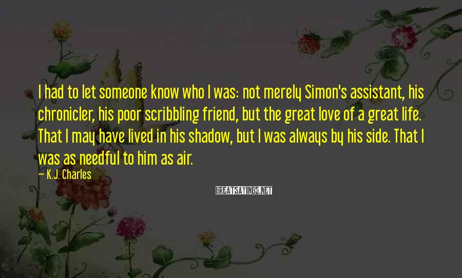 K.J. Charles Sayings: I had to let someone know who I was: not merely Simon's assistant, his chronicler,
