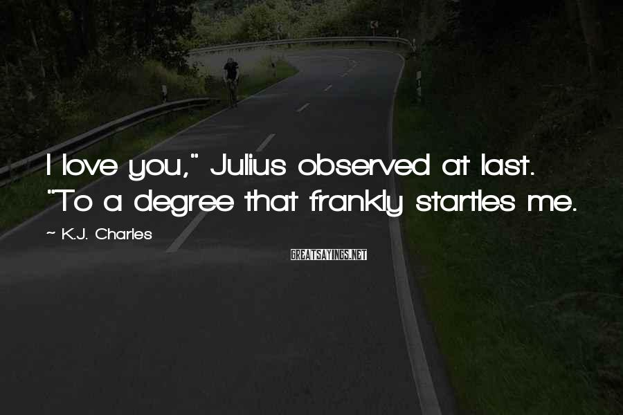 "K.J. Charles Sayings: I love you,"" Julius observed at last. ""To a degree that frankly startles me."
