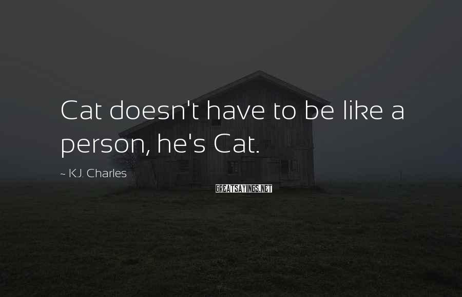 K.J. Charles Sayings: Cat doesn't have to be like a person, he's Cat.