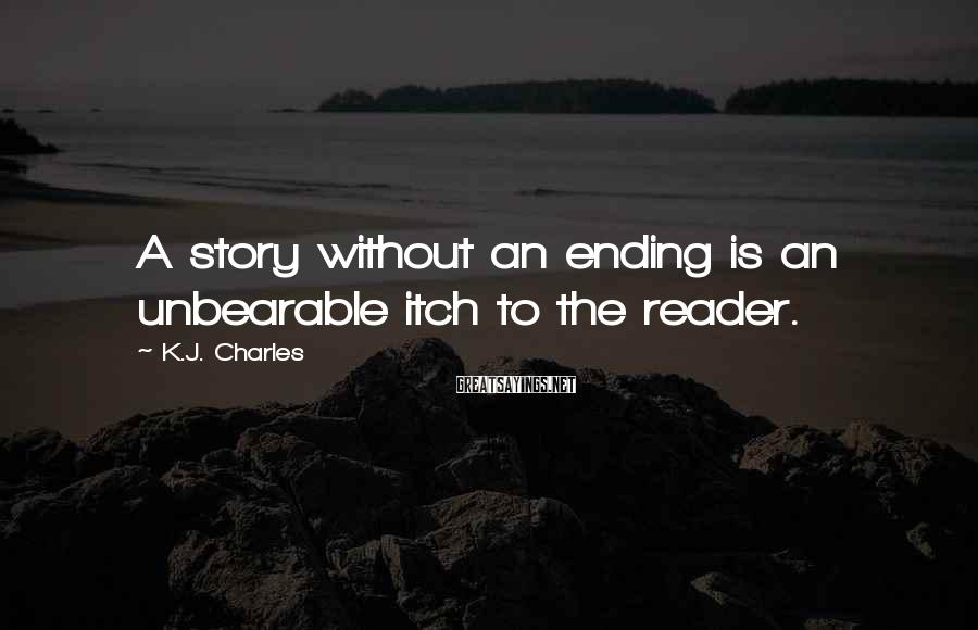K.J. Charles Sayings: A story without an ending is an unbearable itch to the reader.