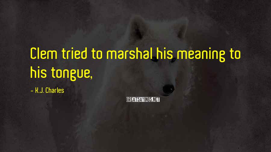 K.J. Charles Sayings: Clem tried to marshal his meaning to his tongue,