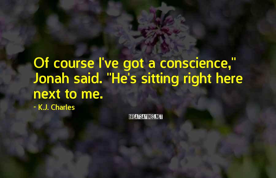 "K.J. Charles Sayings: Of course I've got a conscience,"" Jonah said. ""He's sitting right here next to me."
