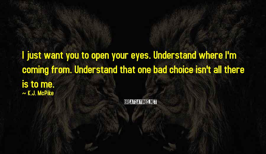 K.J. McPike Sayings: I just want you to open your eyes. Understand where I'm coming from. Understand that
