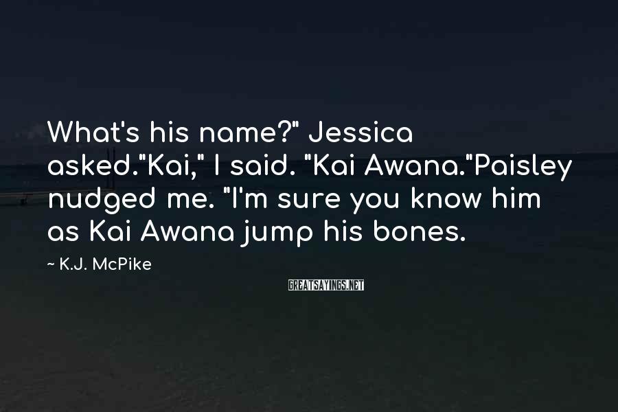 """K.J. McPike Sayings: What's his name?"""" Jessica asked.""""Kai,"""" I said. """"Kai Awana.""""Paisley nudged me. """"I'm sure you know"""