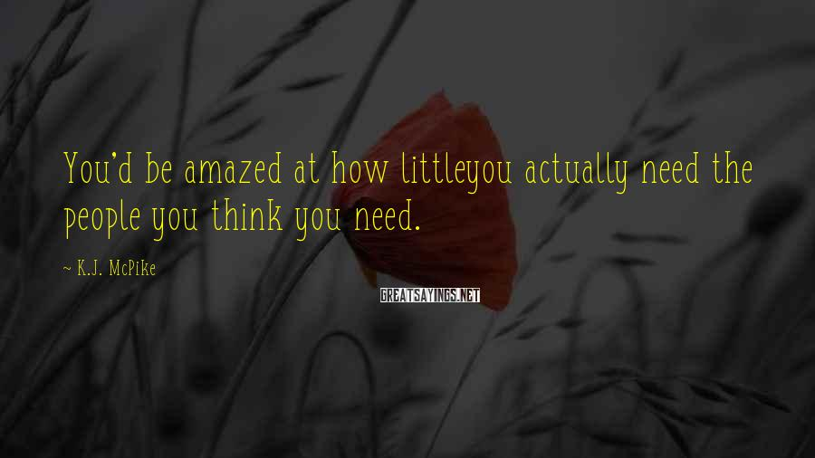 K.J. McPike Sayings: You'd be amazed at how littleyou actually need the people you think you need.