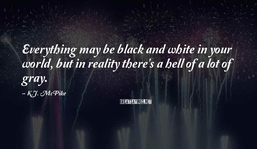 K.J. McPike Sayings: Everything may be black and white in your world, but in reality there's a hell