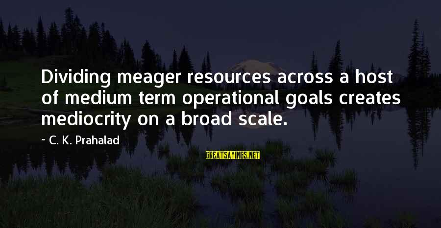 K On Sayings By C. K. Prahalad: Dividing meager resources across a host of medium term operational goals creates mediocrity on a