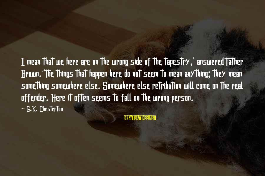 K On Sayings By G.K. Chesterton: I mean that we here are on the wrong side of the tapestry,' answered Father