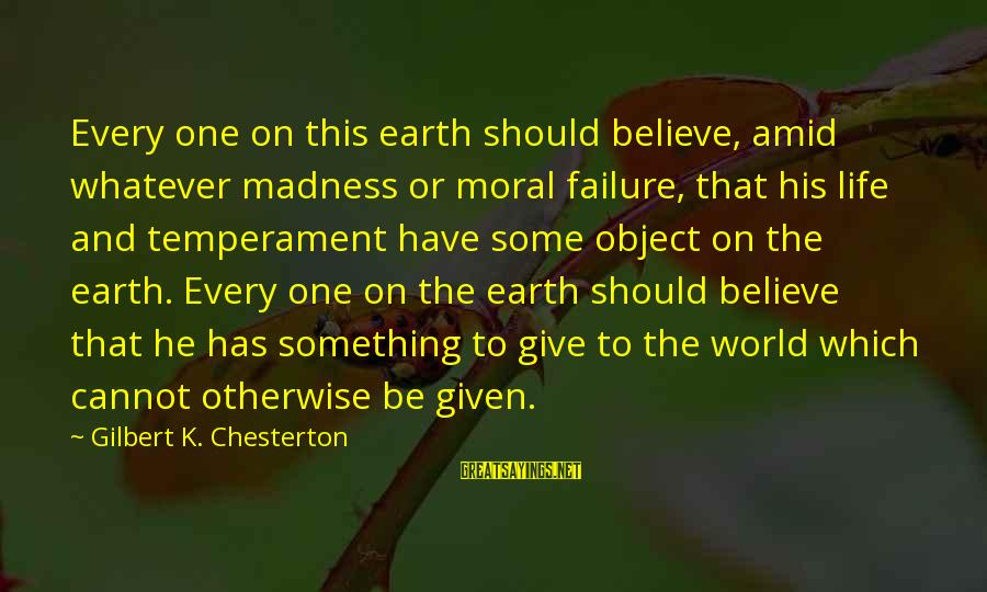K On Sayings By Gilbert K. Chesterton: Every one on this earth should believe, amid whatever madness or moral failure, that his