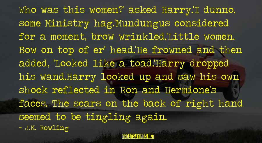 K On Sayings By J.K. Rowling: Who was this women?' asked Harry.'I dunno, some Ministry hag.'Mundungus considered for a moment, brow