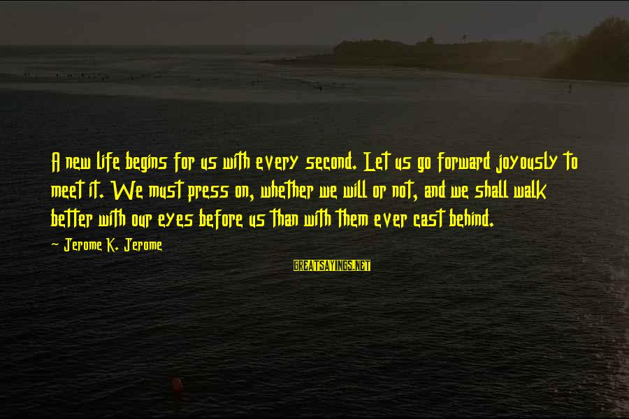 K On Sayings By Jerome K. Jerome: A new life begins for us with every second. Let us go forward joyously to