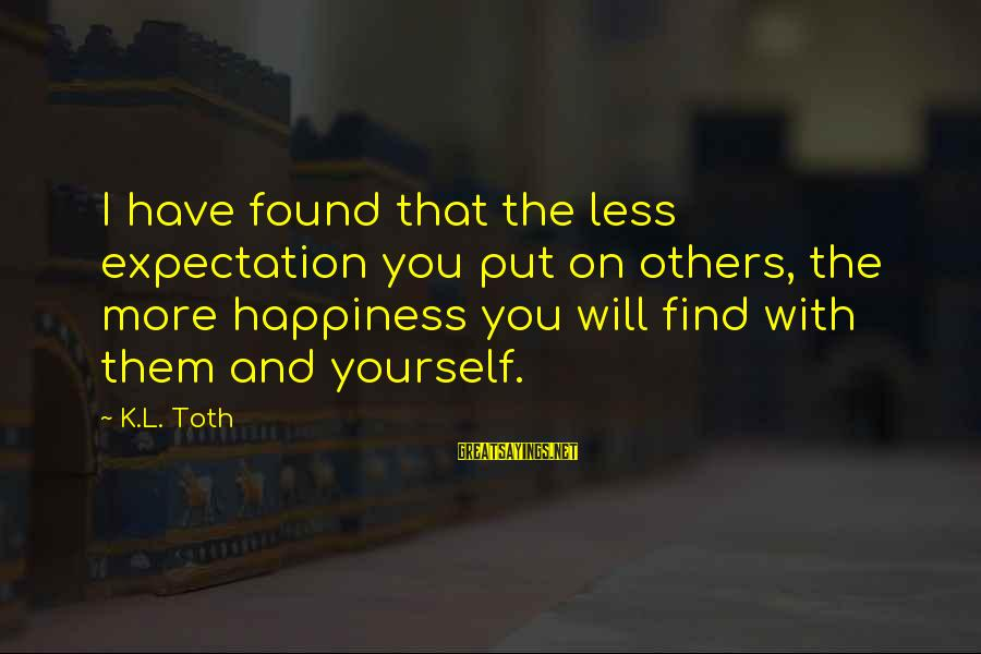 K On Sayings By K.L. Toth: I have found that the less expectation you put on others, the more happiness you