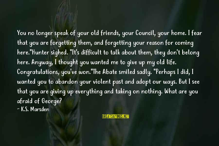 K On Sayings By K.S. Marsden: You no longer speak of your old friends, your Council, your home. I fear that