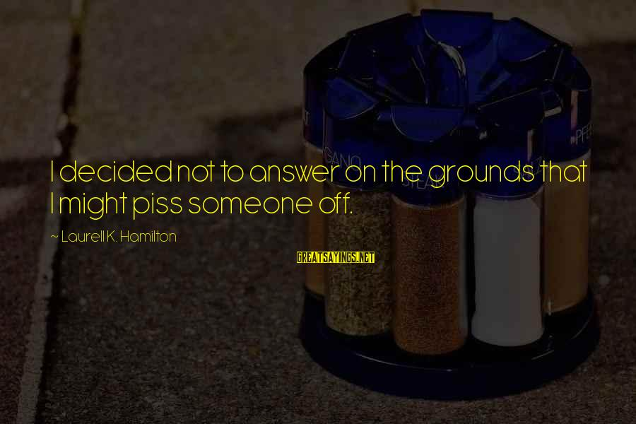 K On Sayings By Laurell K. Hamilton: I decided not to answer on the grounds that I might piss someone off.