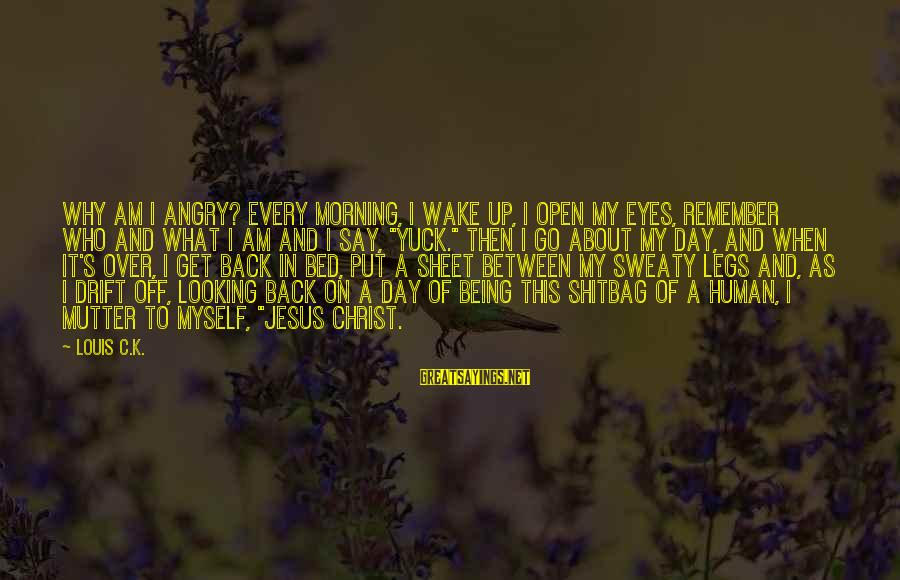 K On Sayings By Louis C.K.: Why am I angry? Every morning, I wake up, I open my eyes, remember who