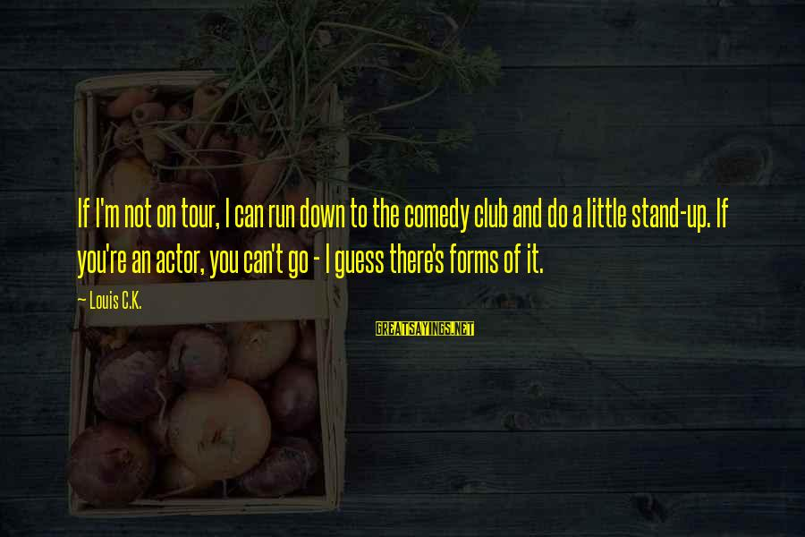 K On Sayings By Louis C.K.: If I'm not on tour, I can run down to the comedy club and do