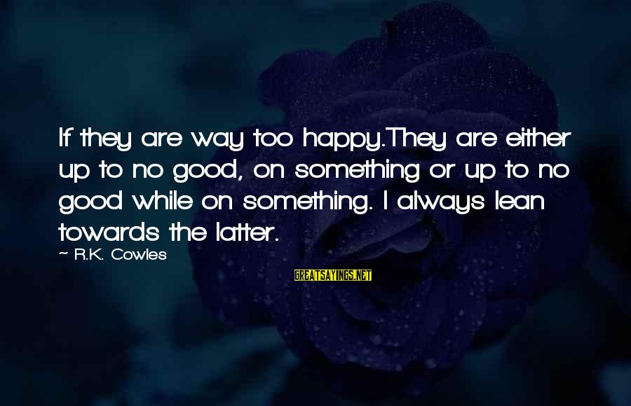 K On Sayings By R.K. Cowles: If they are way too happy.They are either up to no good, on something or