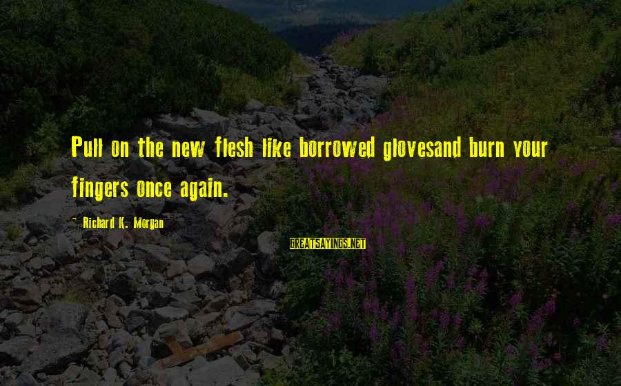 K On Sayings By Richard K. Morgan: Pull on the new flesh like borrowed glovesand burn your fingers once again.