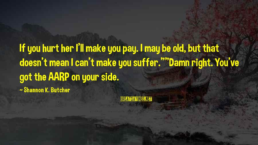 K On Sayings By Shannon K. Butcher: If you hurt her I'll make you pay. I may be old, but that doesn't