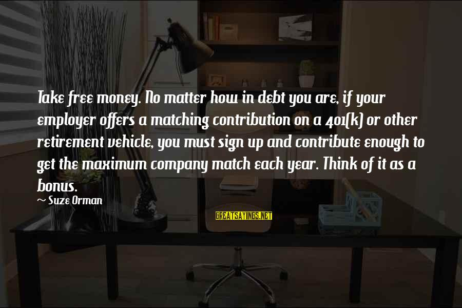 K On Sayings By Suze Orman: Take free money. No matter how in debt you are, if your employer offers a