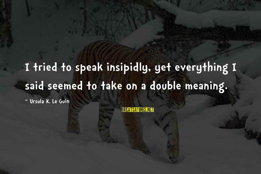 K On Sayings By Ursula K. Le Guin: I tried to speak insipidly, yet everything I said seemed to take on a double
