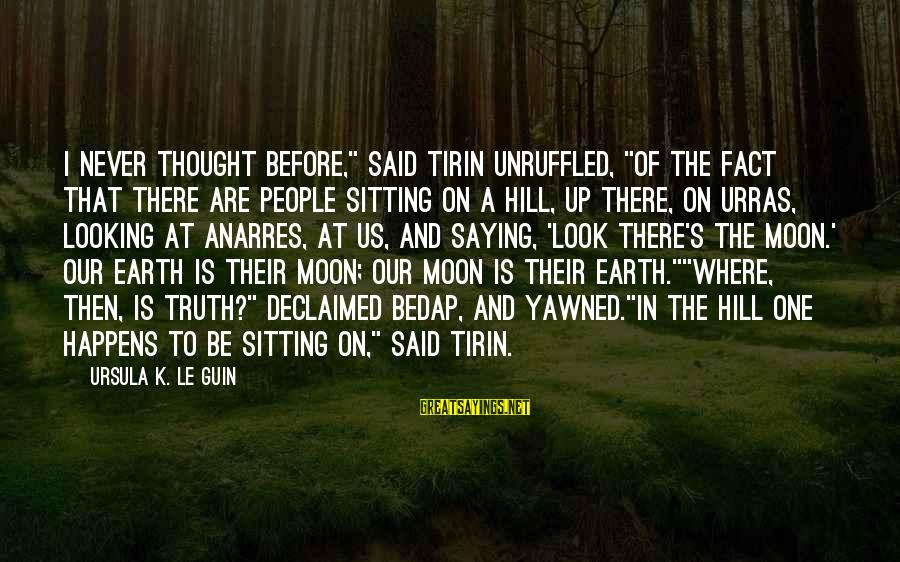 """K On Sayings By Ursula K. Le Guin: I never thought before,"""" said Tirin unruffled, """"of the fact that there are people sitting"""