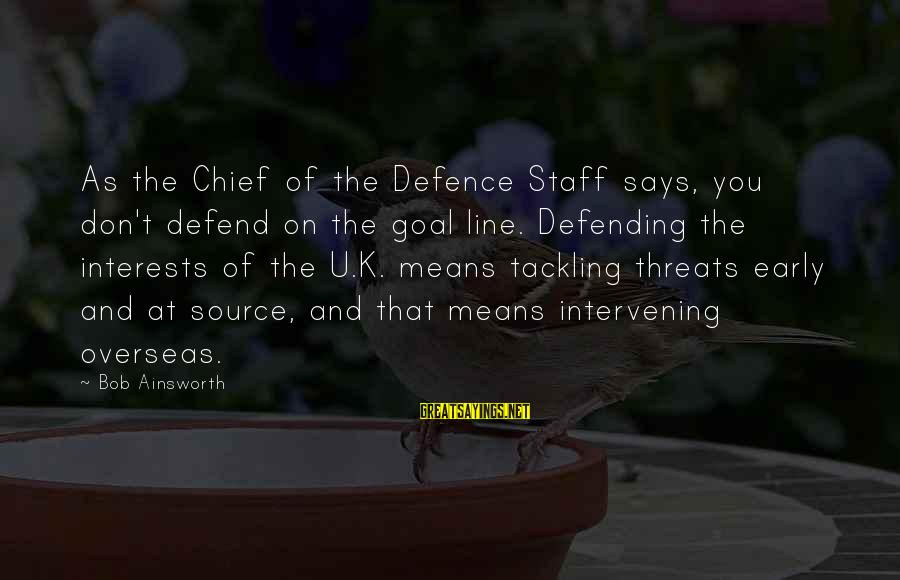 K-os Sayings By Bob Ainsworth: As the Chief of the Defence Staff says, you don't defend on the goal line.